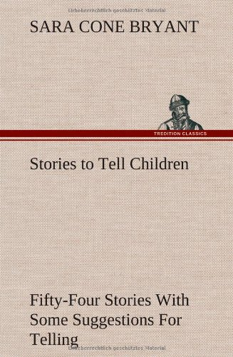 Stories to Tell Children Fifty-Four Stories with Some Suggestions for Telling: Sara Cone Bryant