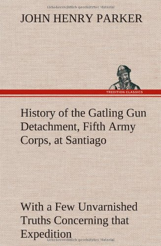 9783849160784: History of the Gatling Gun Detachment, Fifth Army Corps, at Santiago With a Few Unvarnished Truths Concerning that Expedition