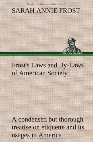 Frosts Laws and By-Laws of American Society a Condensed But Thorough Treatise on Etiquette and Its ...