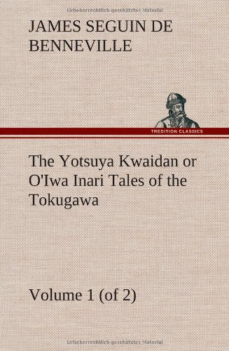 The Yotsuya Kwaidan or OIwa Inari Tales of the Tokugawa, Volume 1 (of 2): James S. De Benneville