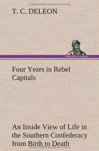 Four Years in Rebel Capitals an Inside View of Life in the Southern Confederacy from Birth to Death...