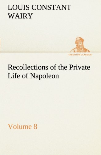 Recollections of the Private Life of Napoleon: Louis Constant Wairy