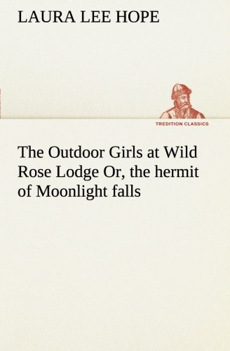 The Outdoor Girls at Wild Rose Lodge Or, the hermit of Moonlight falls TREDITION CLASSICS: Laura ...
