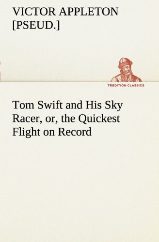 Tom Swift and His Sky Racer, or, the Quickest Flight on Record TREDITION CLASSICS: Victor pseud. ...