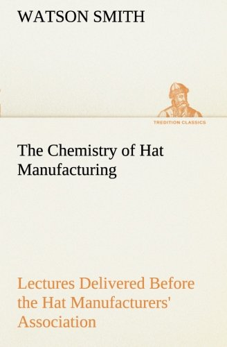 The Chemistry of Hat Manufacturing Lectures Delivered Before the Hat Manufacturers Association ...