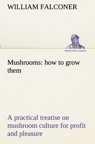 9783849172015: Mushrooms: how to grow them a practical treatise on mushroom culture for profit and pleasure (TREDITION CLASSICS)
