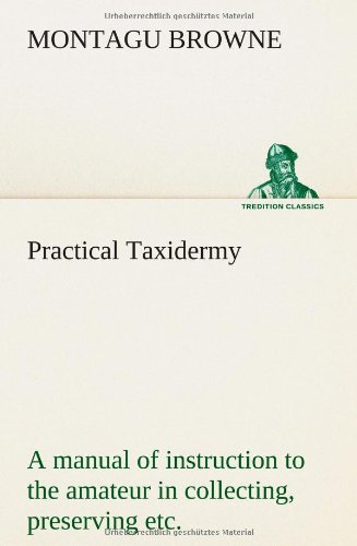 Practical Taxidermy a Manual of Instruction to: Montagu Browne