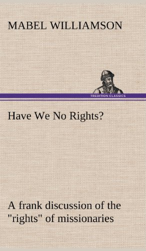 Have We No Rights a Frank Discussion of the Rights of Missionaries: Mabel Williamson