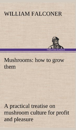 Mushrooms: How to Grow Them a Practical Treatise on Mushroom Culture for Profit and Pleasure: ...