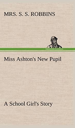 Miss Ashton's New Pupil A School Girl's: Mrs. S. S.