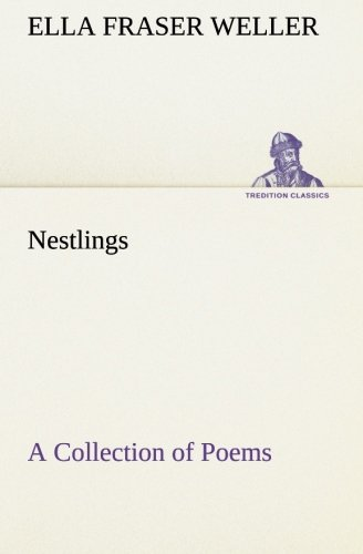 Nestlings A Collection of Poems TREDITION CLASSICS: Ella Fraser Weller