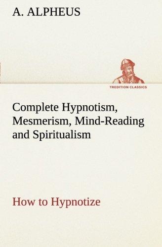 Complete Hypnotism, Mesmerism, Mind-Reading and Spiritualism How: A. Alpheus