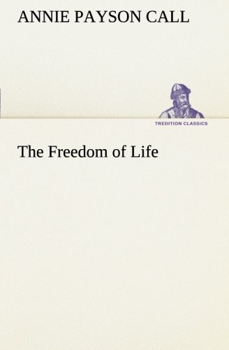 The Freedom of Life TREDITION CLASSICS: Annie Payson Call
