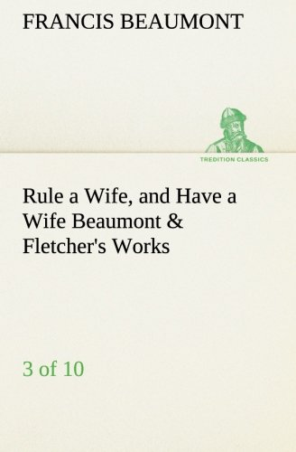 Rule a Wife, and Have a Wife Beaumont Fletchers Works 3 of 10 TREDITION CLASSICS: Francis Beaumont