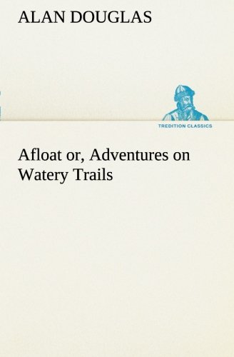 Afloat or, Adventures on Watery Trails (TREDITION CLASSICS) (3849187047) by Alan Douglas