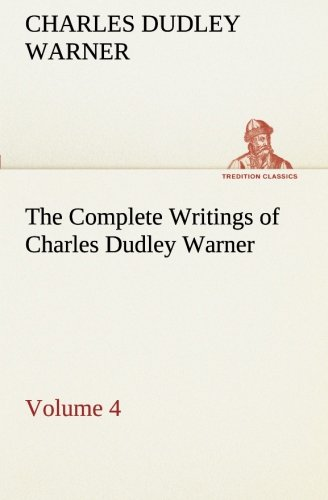 The Complete Writings of Charles Dudley Warner - Volume 4 TREDITION CLASSICS: Charles Dudley Warner