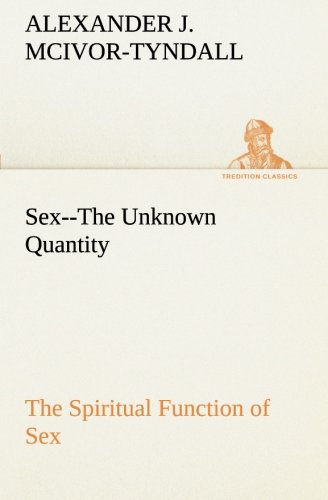 Sex--The Unknown Quantity The Spiritual Function of Sex TREDITION CLASSICS: Alexander J. Alexander ...