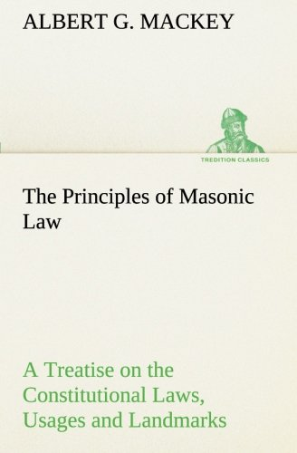 The Principles of Masonic Law: A Treatise on the Constitutional Laws, Usages and Landmarks of Freemasonry (TREDITION CLASSICS) (3849190358) by Mackey, Albert G.
