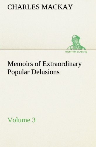 Memoirs of Extraordinary Popular Delusions - Volume 3 TREDITION CLASSICS: Charles Mackay