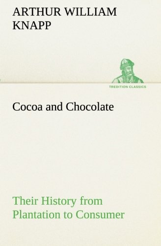Cocoa and Chocolate Their History from Plantation to Consumer TREDITION CLASSICS: Arthur William ...