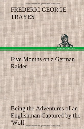 Five Months on a German Raider Being the Adventures of an Englishman Captured by the Wolf: Frederic...