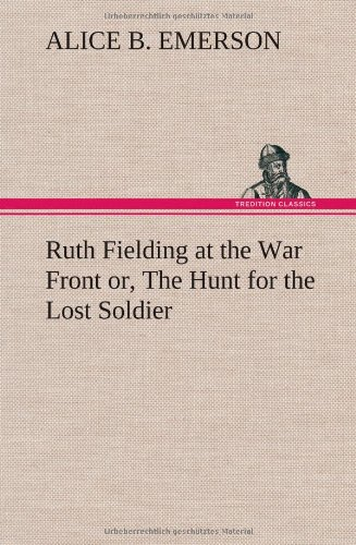 Ruth Fielding at the War Front Or, the Hunt for the Lost Soldier: Alice B. Emerson