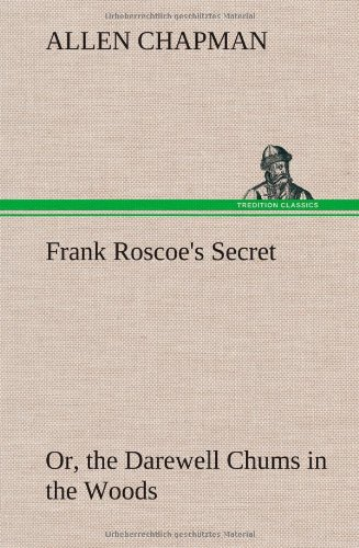Frank Roscoes Secret Or, the Darewell Chums in the Woods: Allen Chapman