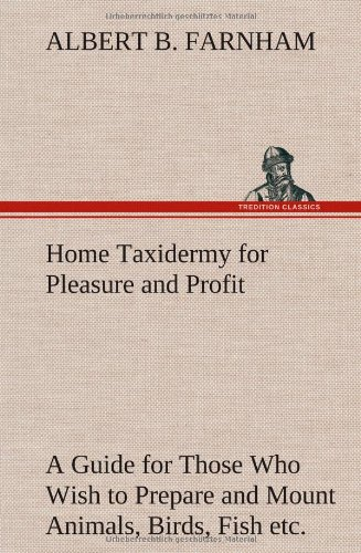 9783849198626: Home Taxidermy for Pleasure and Profit A Guide for Those Who Wish to Prepare and Mount Animals, Birds, Fish, Reptiles, etc., for Home, Den, or Office Decoration