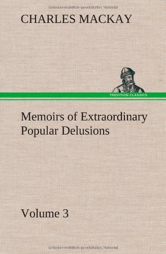 Memoirs of Extraordinary Popular Delusions - Volume: Charles Mackay