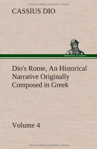Dios Rome, Volume 4 an Historical Narrative Originally Composed in Greek During the Reigns of ...