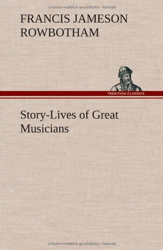 Story-Lives of Great Musicians: Francis Jameson Rowbotham