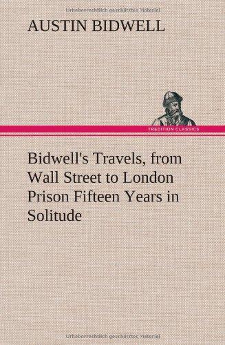 Bidwells Travels, from Wall Street to London Prison Fifteen Years in Solitude: Austin Bidwell