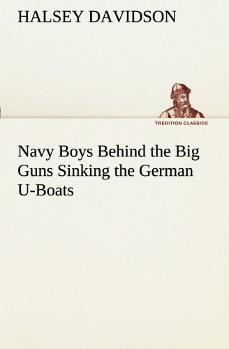 Navy Boys Behind the Big Guns Sinking the German U-Boats TREDITION CLASSICS: Halsey Davidson