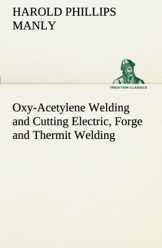 Oxy-Acetylene Welding and Cutting Electric, Forge and Thermit Welding together with related methods...