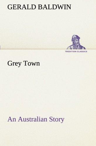Grey Town An Australian Story TREDITION CLASSICS: Gerald Baldwin