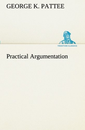 Practical Argumentation TREDITION CLASSICS: George K. Pattee