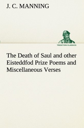 The Death of Saul and other Eisteddfod Prize Poems and Miscellaneous Verses TREDITION CLASSICS: J. ...