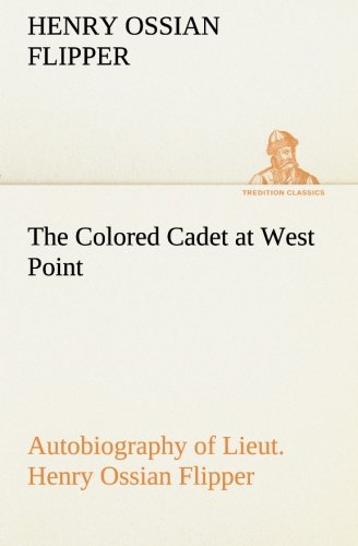 9783849512484: The Colored Cadet at West Point Autobiography of Lieut. Henry Ossian Flipper, first graduate of color from the U. S. Military Academy (TREDITION CLASSICS)