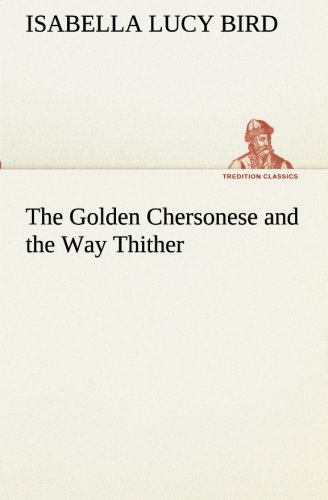 The Golden Chersonese and the Way Thither TREDITION CLASSICS: Isabella L. Isabella Lucy Bird