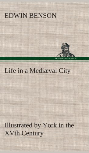 Life in a Mediaeval City Illustrated by York in the Xvth Century: Edwin Benson