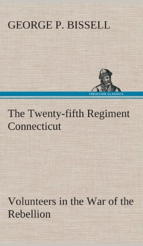 The Twenty-Fifth Regiment Connecticut Volunteers in the War of the Rebellion History, Reminiscences...