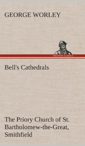 Bells Cathedrals: The Priory Church of St. Bartholomew-The-Great, Smithfield a Short History of the...