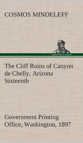 The Cliff Ruins of Canyon de Chelly, Arizona Sixteenth Annual Report of the Bureau of Ethnology to ...