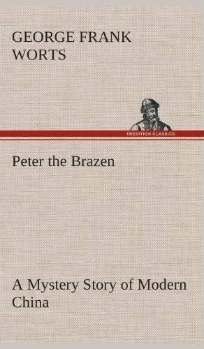 Peter the Brazen a Mystery Story of Modern China: George F. George Frank Worts