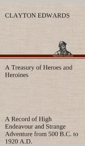 9783849523299: A Treasury of Heroes and Heroines A Record of High Endeavour and Strange Adventure from 500 B.C. to 1920 A.D.