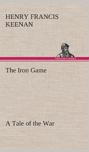 The Iron Game a Tale of the War: Henry F. Henry Francis Keenan
