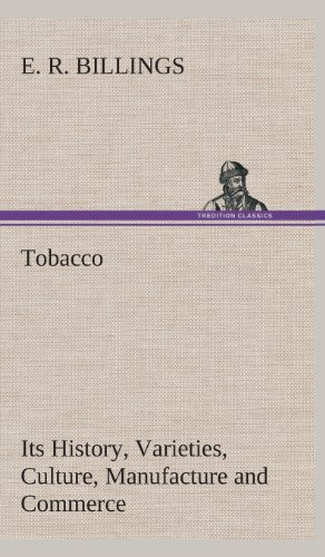 Tobacco Its History, Varieties, Culture, Manufacture and Commerce: E. R. Billings