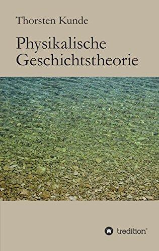 9783849524944: Physikalische Geschichtstheorie: Grundlagen für eine Einheitstheorie von Physik und Geschichte (German Edition)