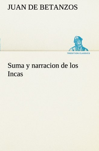 9783849526146: Suma y narracion de los Incas, que los indios llamaron Capaccuna, que fueron señores de la ciudad del Cuzco y de todo lo á ella subjeto (TREDITION CLASSICS) (Spanish Edition)