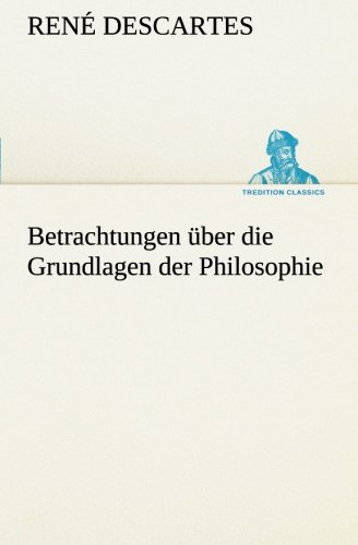 Betrachtungen über die Grundlagen der Philosophie (TREDITION CLASSICS) (German Edition) (3849528472) by Descartes, René
